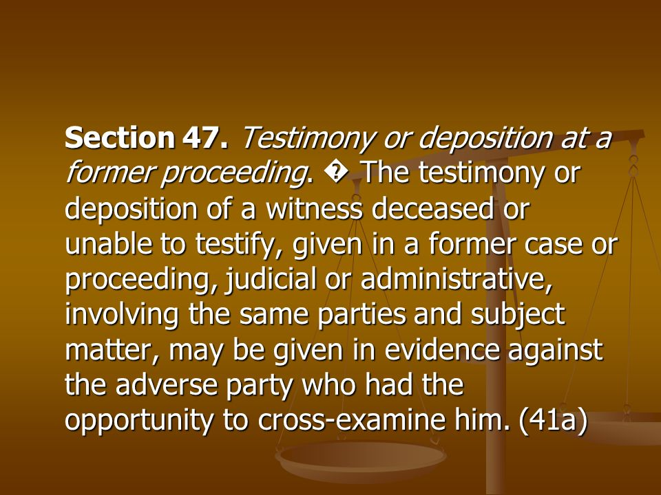 Section 47. Testimony or deposition at a former proceeding. The testimony or deposition of a witness deceased or unable to testify, given in a former