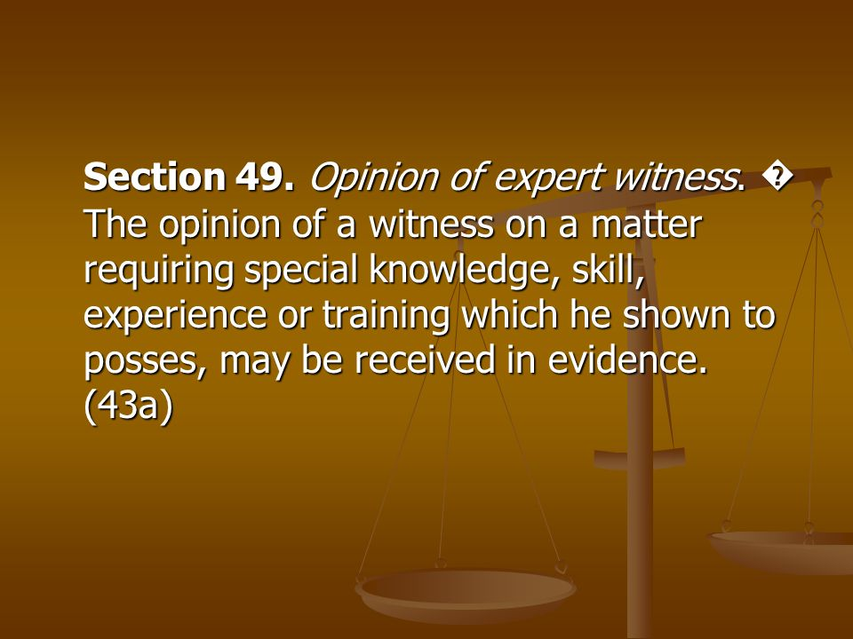 Section 49. Opinion of expert witness. The opinion of a witness on a matter requiring special knowledge, skill, experience or training which he shown