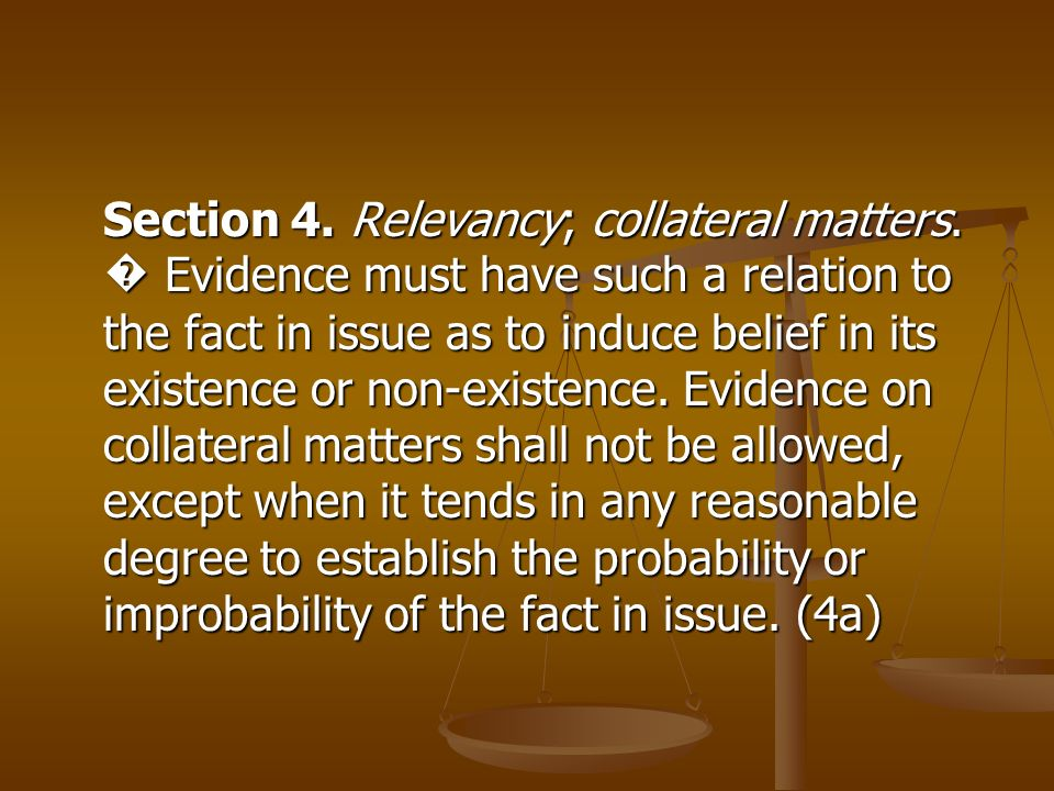 Section 4. Relevancy; collateral matters. Evidence must have such a relation to the fact in issue as to induce belief in its existence or non-existenc