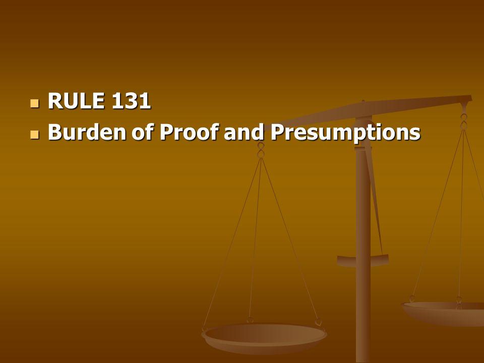 RULE 131 RULE 131 Burden of Proof and Presumptions Burden of Proof and Presumptions