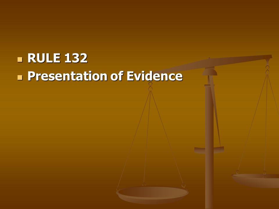 RULE 132 RULE 132 Presentation of Evidence Presentation of Evidence