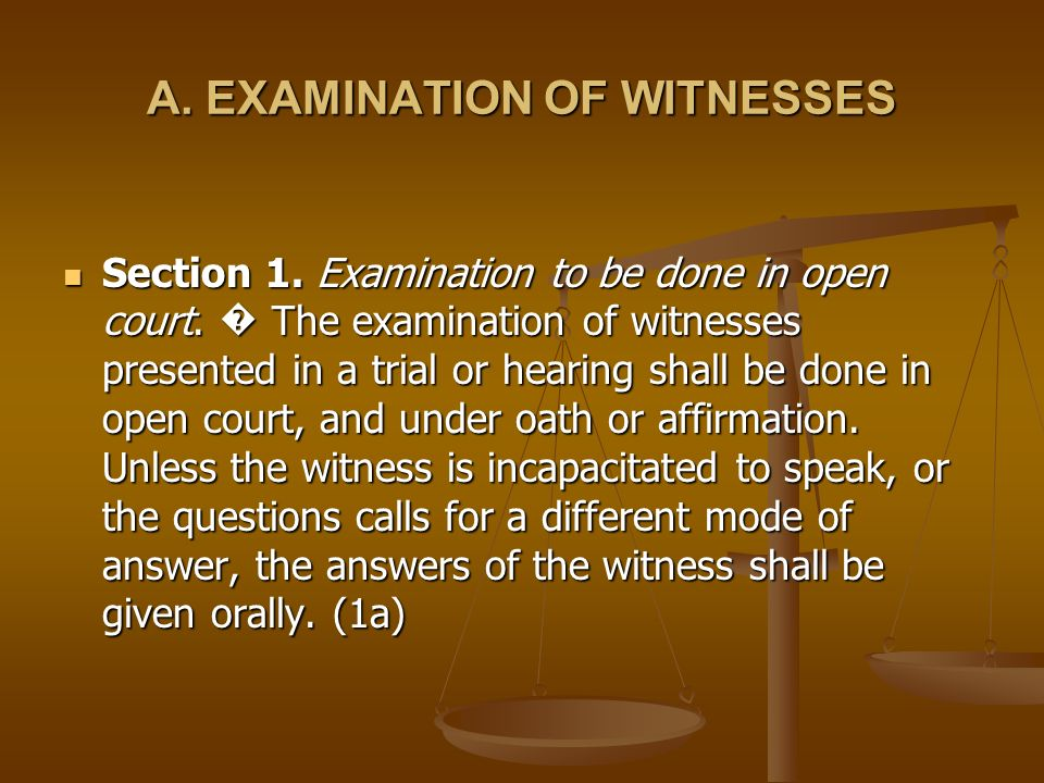 A. EXAMINATION OF WITNESSES Section 1. Examination to be done in open court. The examination of witnesses presented in a trial or hearing shall be don