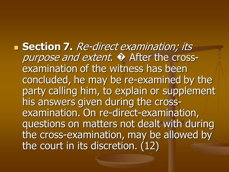 Section 7. Re-direct examination; its purpose and extent. After the cross- examination of the witness has been concluded, he may be re-examined by the