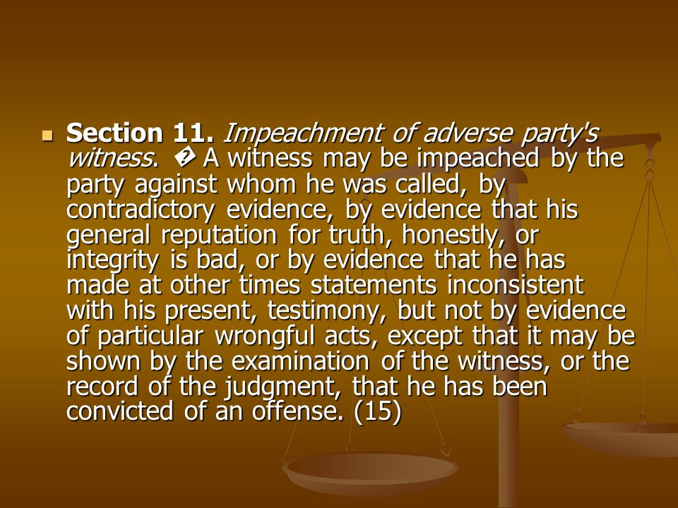 Section 11. Impeachment of adverse party's witness. A witness may be impeached by the party against whom he was called, by contradictory evidence, by