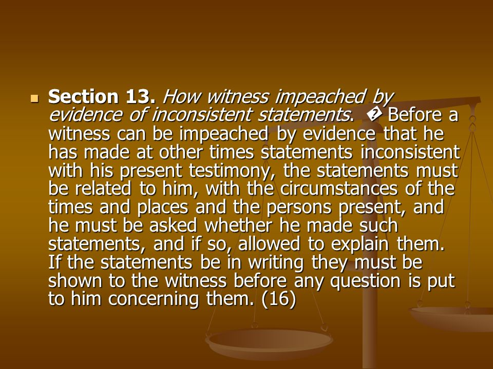 Section 13. How witness impeached by evidence of inconsistent statements. Before a witness can be impeached by evidence that he has made at other time