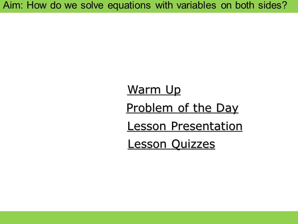 Aim: How do we solve equations with variables on both sides? Warm Up Warm Up Lesson Presentation Lesson Presentation Problem of the Day Problem of the