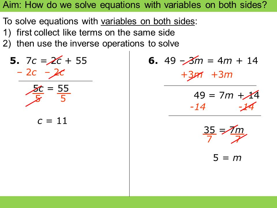 Aim: How do we solve equations with variables on both sides? 5. 7c = 2c + 55 – 2c 5c5c 5 5 c = 11 6. 49 – 3m = 4m + 14 +3m 35 = 7m 7 7 5 = m To solve