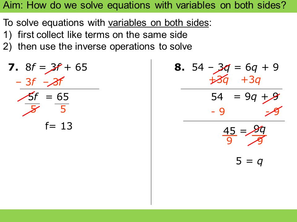 Aim: How do we solve equations with variables on both sides? 7. 8f = 3f + 65 – 3f 5f5f 8. 54 – 3q = 6q + 9 +3q 54 5 = q 45 = 9 9 9q9q To solve equatio