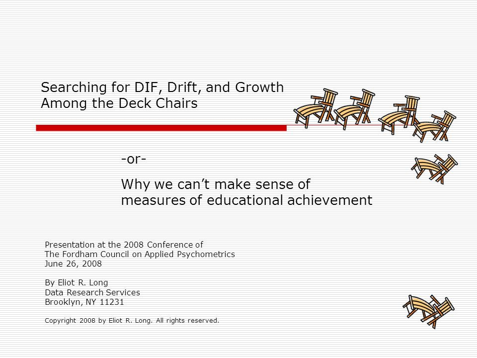 Searching for DIF, Drift, and Growth Among the Deck Chairs -or- Why we cant make sense of measures of educational achievement Presentation at the 2008 Conference of The Fordham Council on Applied Psychometrics June 26, 2008 By Eliot R.