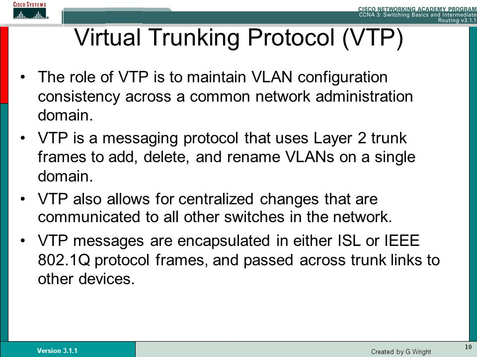 10 Version 3.1.1 Created by G.Wright Virtual Trunking Protocol (VTP) The role of VTP is to maintain VLAN configuration consistency across a common net