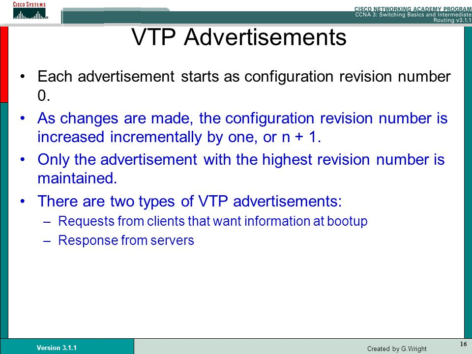 16 Version 3.1.1 Created by G.Wright VTP Advertisements Each advertisement starts as configuration revision number 0. As changes are made, the configu