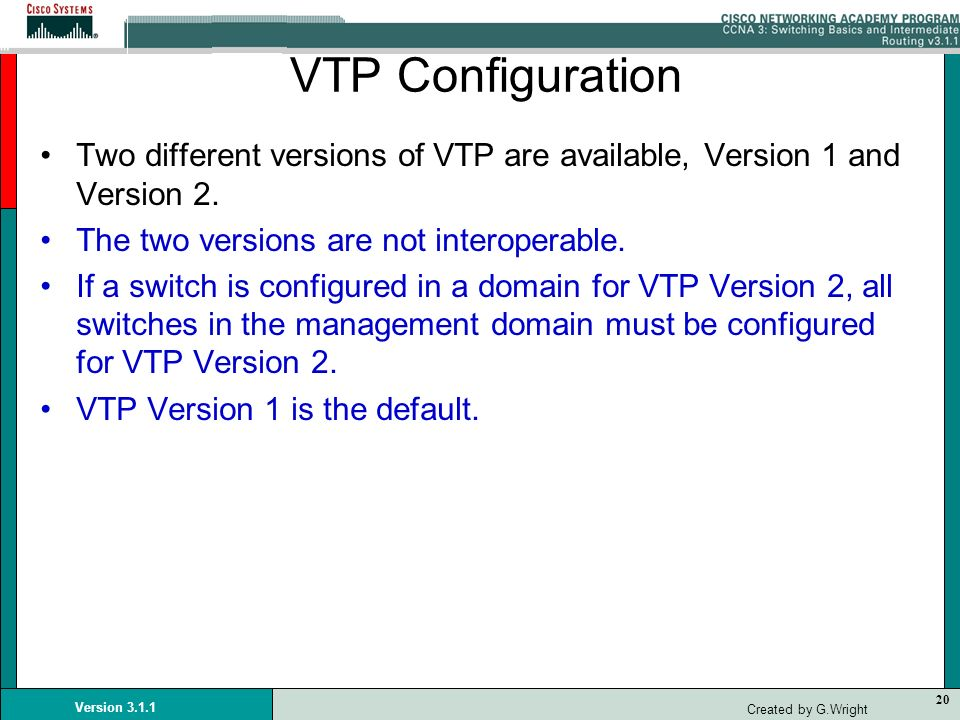 20 Version 3.1.1 Created by G.Wright VTP Configuration Two different versions of VTP are available, Version 1 and Version 2. The two versions are not