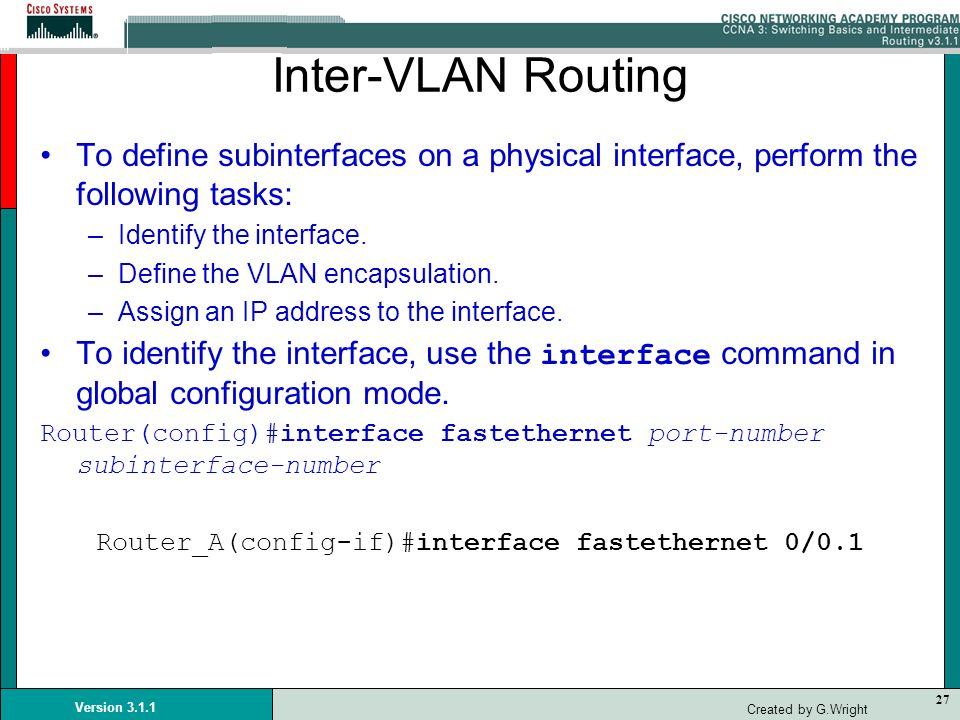 27 Version 3.1.1 Created by G.Wright Inter-VLAN Routing To define subinterfaces on a physical interface, perform the following tasks: –Identify the in