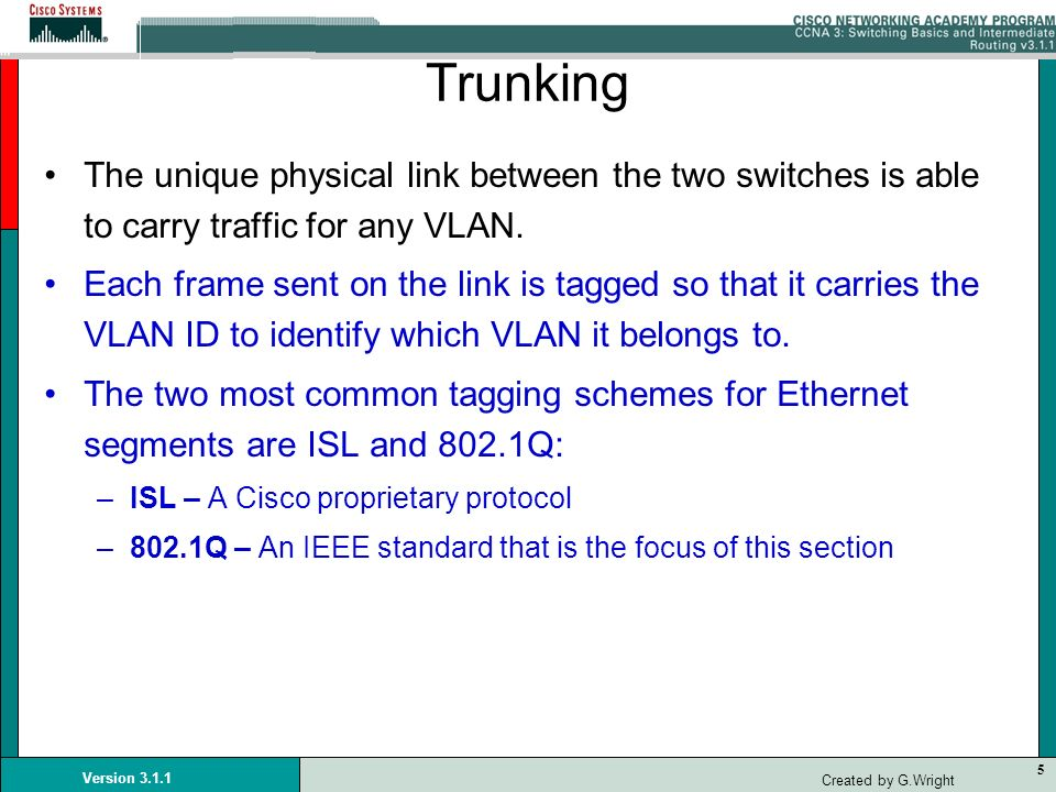 5 Version 3.1.1 Created by G.Wright Trunking The unique physical link between the two switches is able to carry traffic for any VLAN. Each frame sent