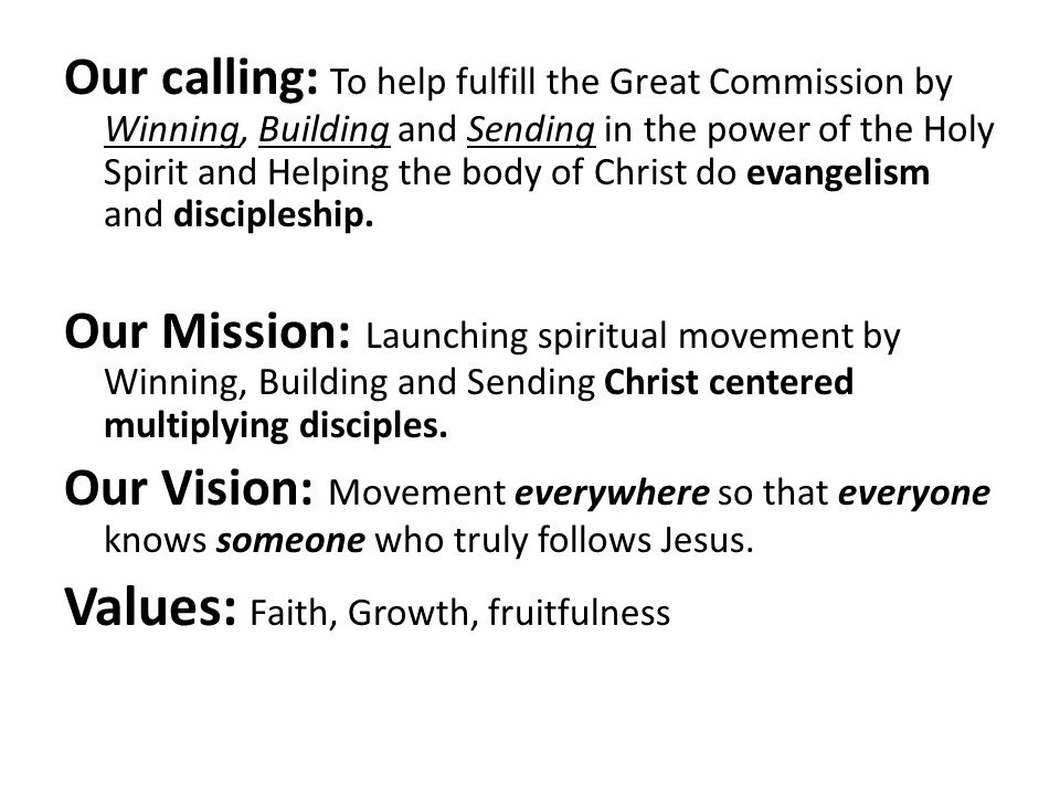 Our calling: To help fulfill the Great Commission by Winning, Building and Sending in the power of the Holy Spirit and Helping the body of Christ do e