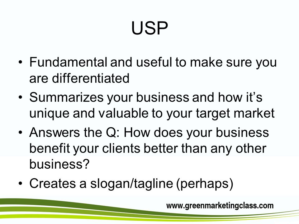 USP Fundamental and useful to make sure you are differentiated Summarizes your business and how its unique and valuable to your target market Answers the Q: How does your business benefit your clients better than any other business.