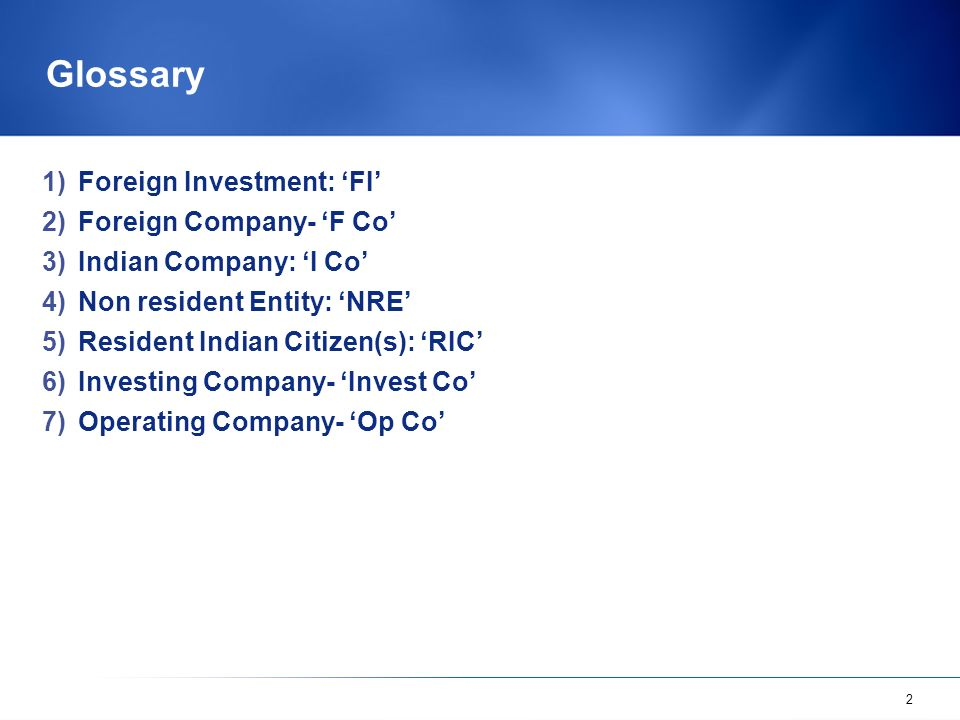 2 Glossary 1)Foreign Investment: FI 2)Foreign Company- F Co 3)Indian Company: I Co 4)Non resident Entity: NRE 5)Resident Indian Citizen(s): RIC 6)Inve