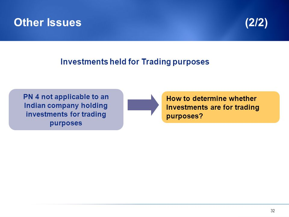 32 Other Issues (2/2) PN 4 not applicable to an Indian company holding investments for trading purposes How to determine whether Investments are for t
