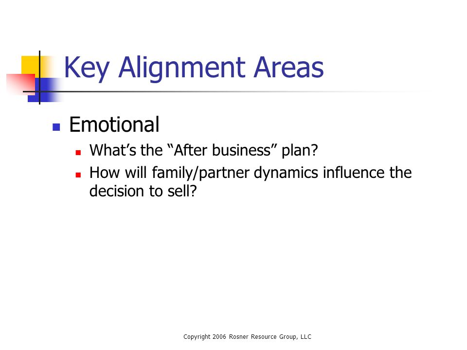 Copyright 2006 Rosner Resource Group, LLC Key Alignment Areas Emotional Whats the After business plan.