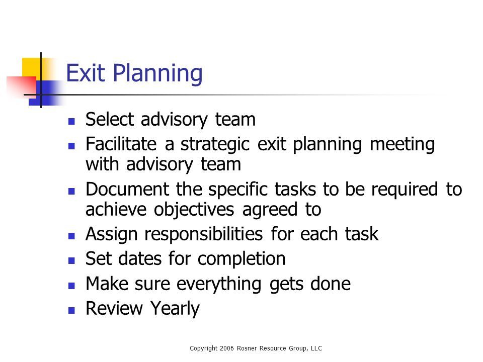 Copyright 2006 Rosner Resource Group, LLC Exit Planning Select advisory team Facilitate a strategic exit planning meeting with advisory team Document the specific tasks to be required to achieve objectives agreed to Assign responsibilities for each task Set dates for completion Make sure everything gets done Review Yearly