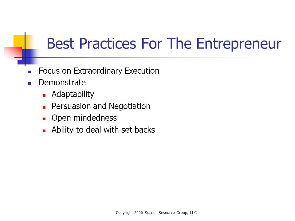 Copyright 2006 Rosner Resource Group, LLC Best Practices For The Entrepreneur Focus on Extraordinary Execution Demonstrate Adaptability Persuasion and Negotiation Open mindedness Ability to deal with set backs