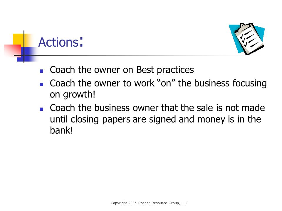 Copyright 2006 Rosner Resource Group, LLC Actions : Coach the owner on Best practices Coach the owner to work on the business focusing on growth.
