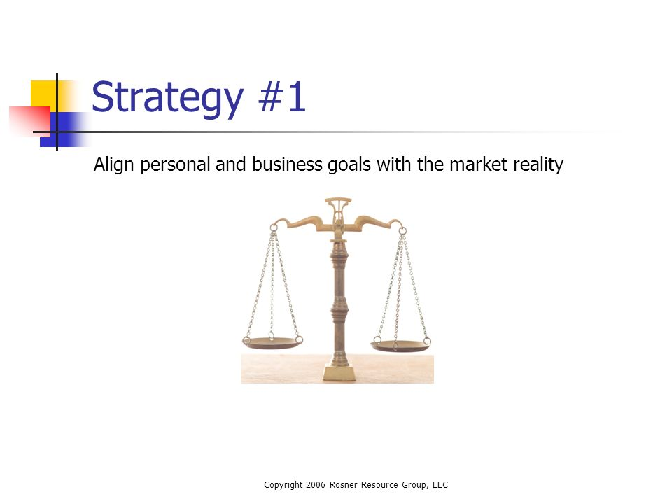 Copyright 2006 Rosner Resource Group, LLC Strategy #1 Align personal and business goals with the market reality