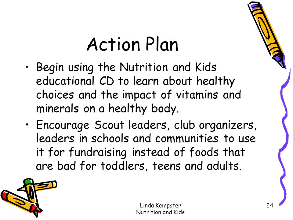 Linda Kempster Nutrition and Kids 24 Action Plan Begin using the Nutrition and Kids educational CD to learn about healthy choices and the impact of vi
