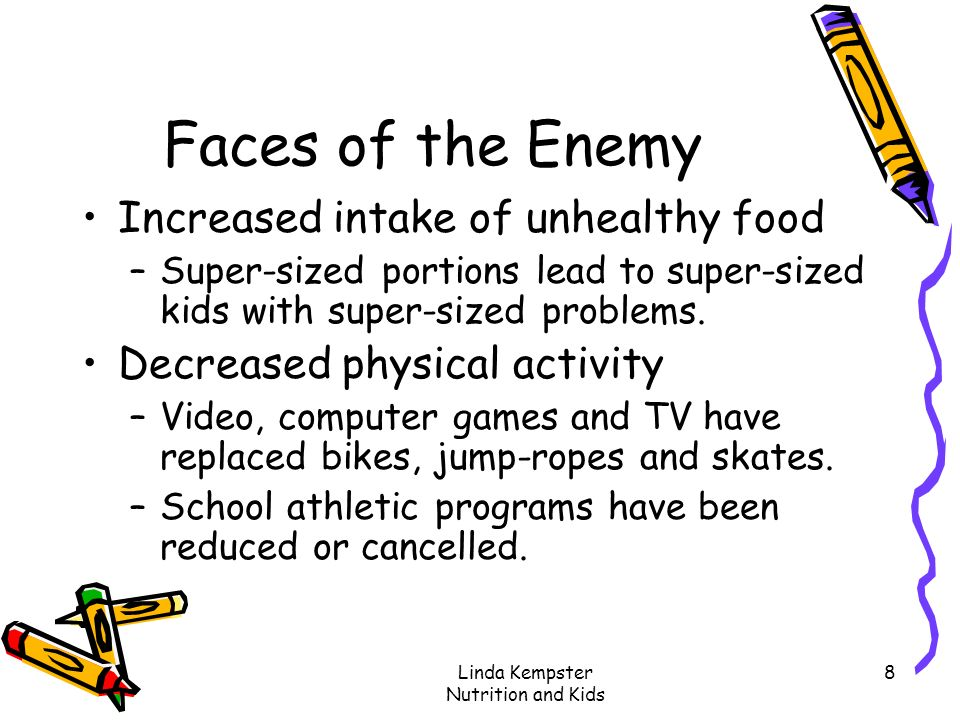 Linda Kempster Nutrition and Kids 8 Faces of the Enemy Increased intake of unhealthy food –Super-sized portions lead to super-sized kids with super-si