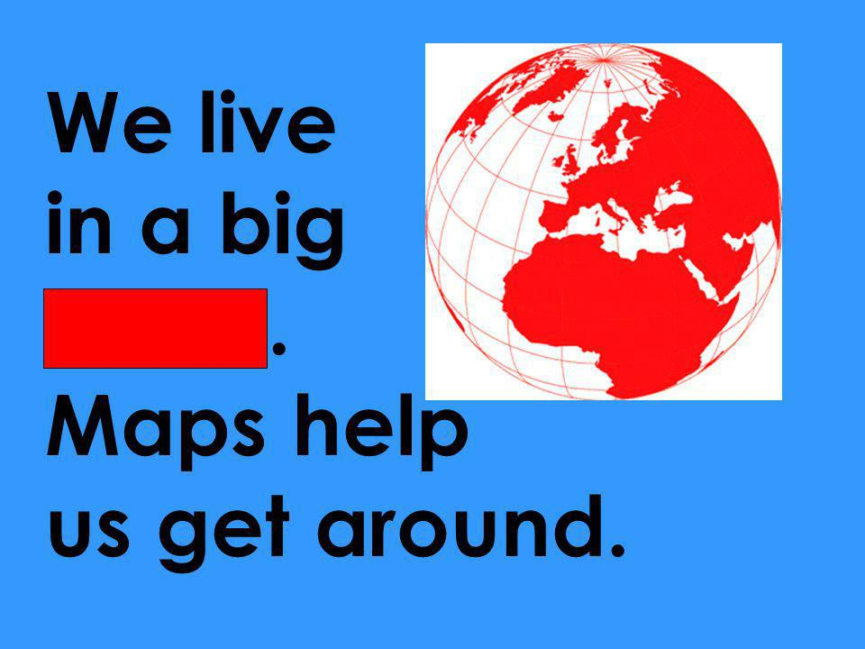 We live in a big world. Maps help us get around.