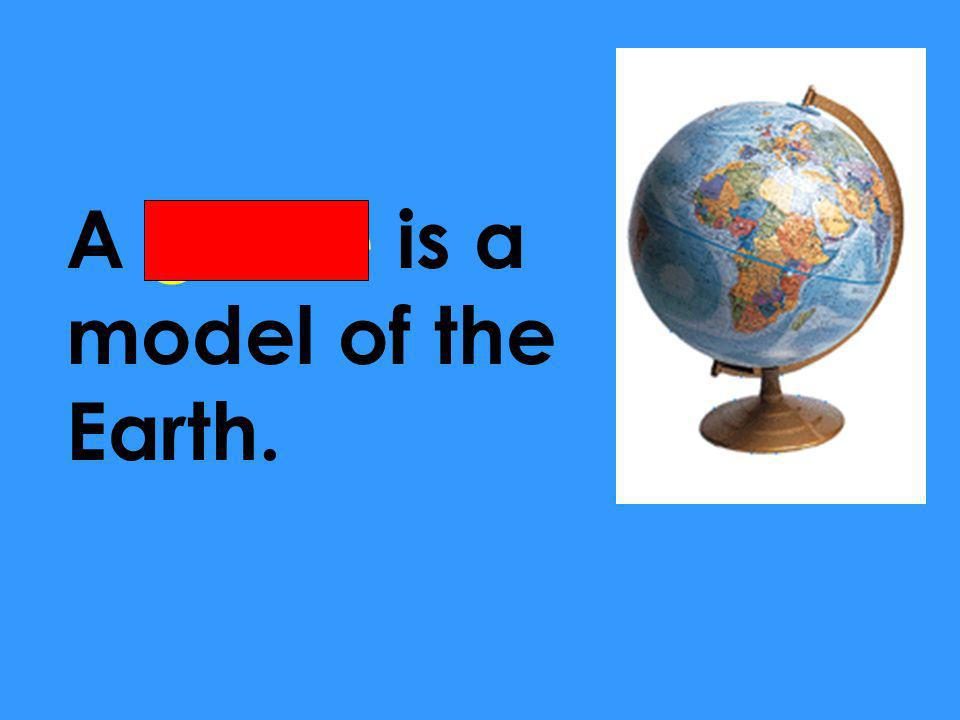 A globe is a model of the Earth.