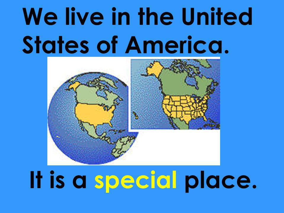 We live in the United States of America. It is a special place.