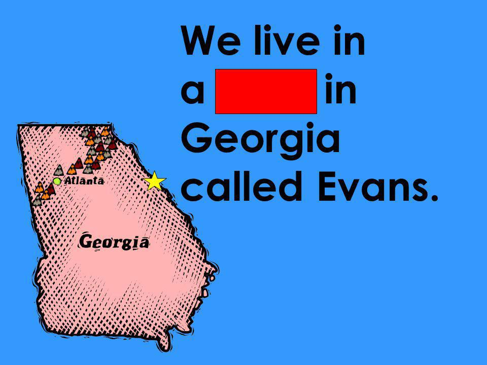 We live in a town in Georgia called Evans.