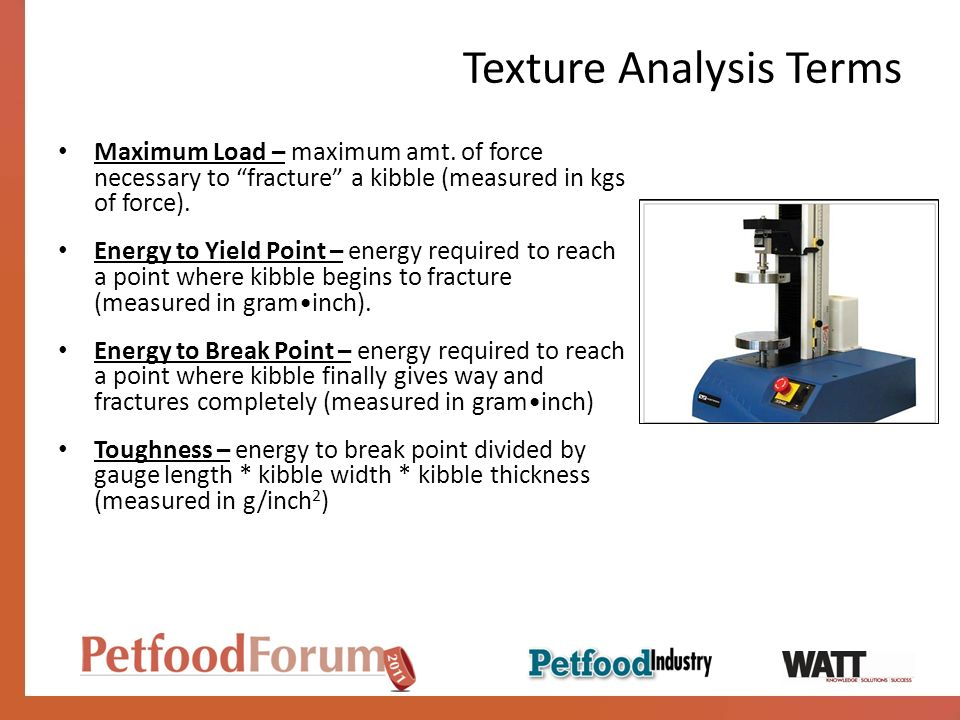 Texture Analysis Terms Maximum Load – maximum amt. of force necessary to fracture a kibble (measured in kgs of force). Energy to Yield Point – energy