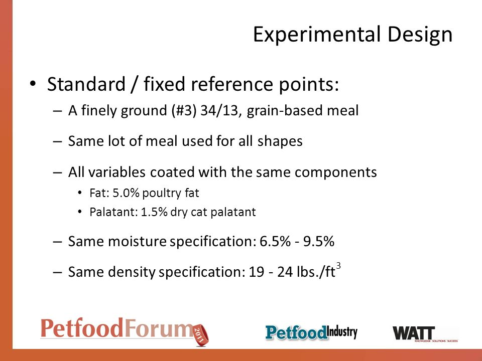 Experimental Design Standard / fixed reference points: – A finely ground (#3) 34/13, grain-based meal – Same lot of meal used for all shapes – All variables coated with the same components Fat: 5.0% poultry fat Palatant: 1.5% dry cat palatant – Same moisture specification: 6.5% - 9.5% – Same density specification: 19 - 24 lbs./ft 3