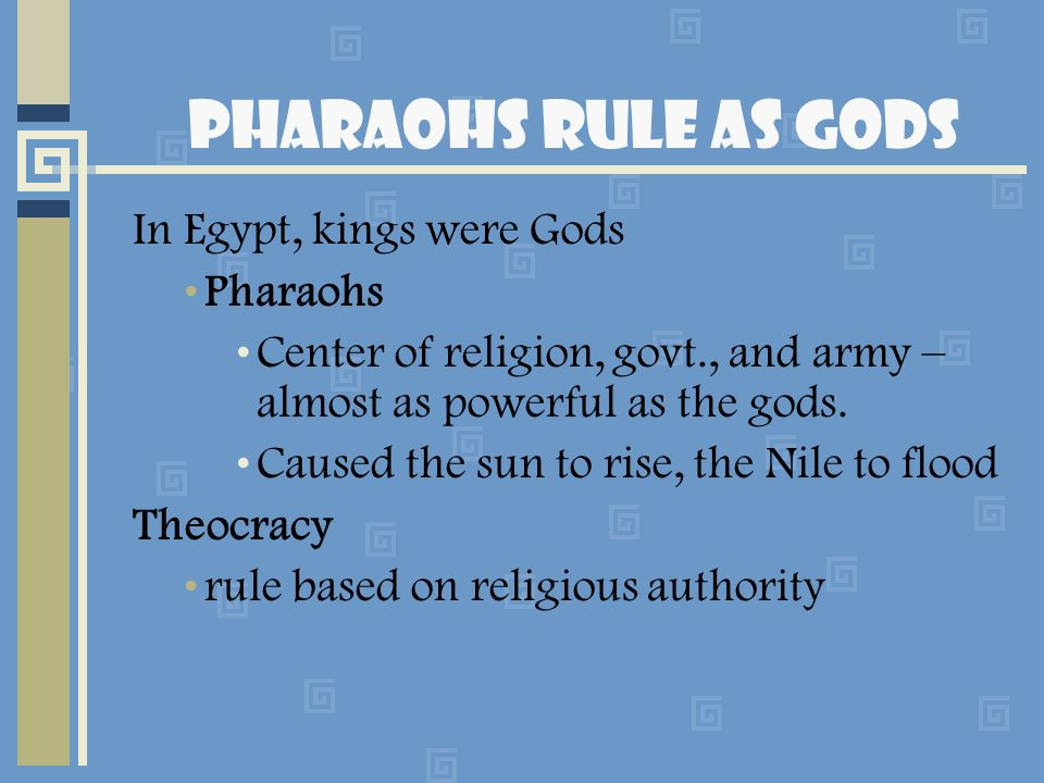 Pharaohs Rule as Gods In Egypt, kings were Gods Pharaohs Center of religion, govt., and army – almost as powerful as the gods. Caused the sun to rise,