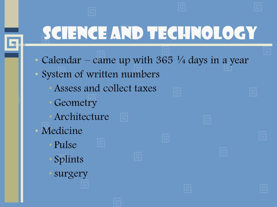 Science and Technology Calendar – came up with 365 ¼ days in a year System of written numbers Assess and collect taxes Geometry Architecture Medicine