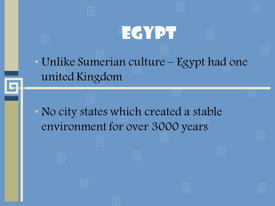 Egypt Unlike Sumerian culture – Egypt had one united Kingdom No city states which created a stable environment for over 3000 years