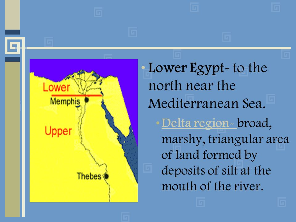 Lower Egypt- to the north near the Mediterranean Sea. Delta region- broad, marshy, triangular area of land formed by deposits of silt at the mouth of