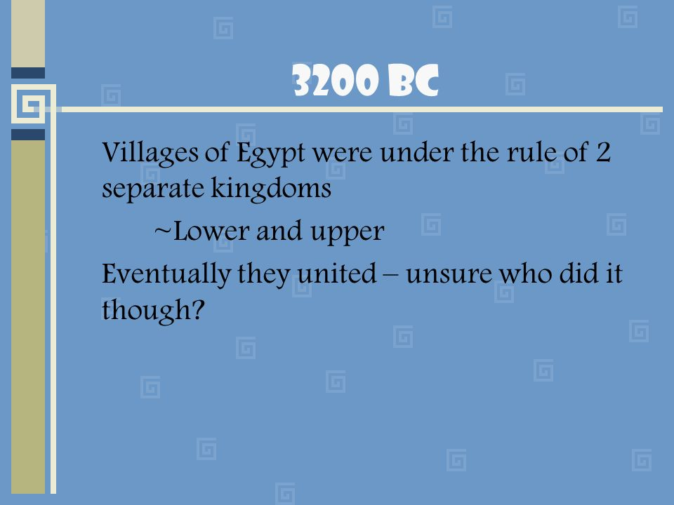 3200 BC Villages of Egypt were under the rule of 2 separate kingdoms ~Lower and upper Eventually they united – unsure who did it though?
