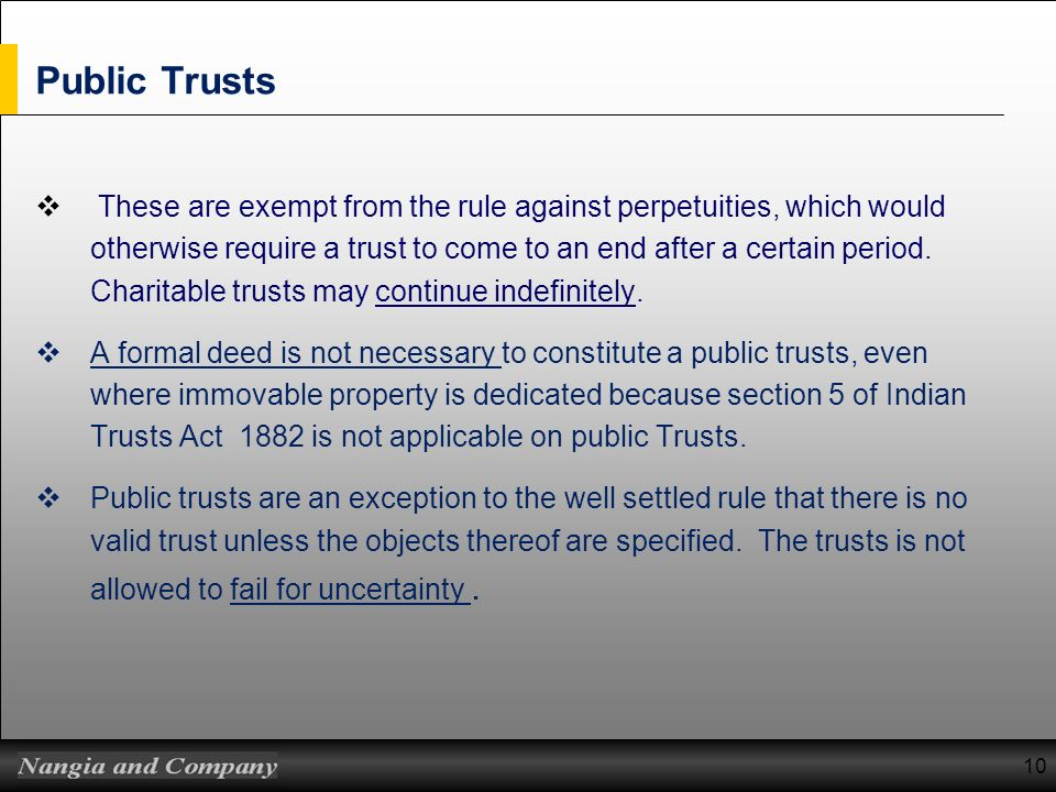 Public Trusts These are exempt from the rule against perpetuities, which would otherwise require a trust to come to an end after a certain period. Cha