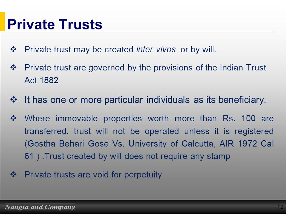 Private Trusts Private trust may be created inter vivos or by will. Private trust are governed by the provisions of the Indian Trust Act 1882 It has o
