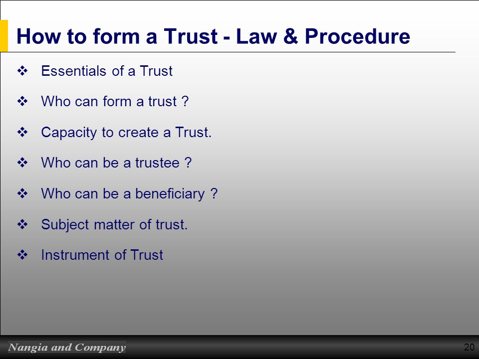 How to form a Trust - Law & Procedure Essentials of a Trust Who can form a trust ? Capacity to create a Trust. Who can be a trustee ? Who can be a ben