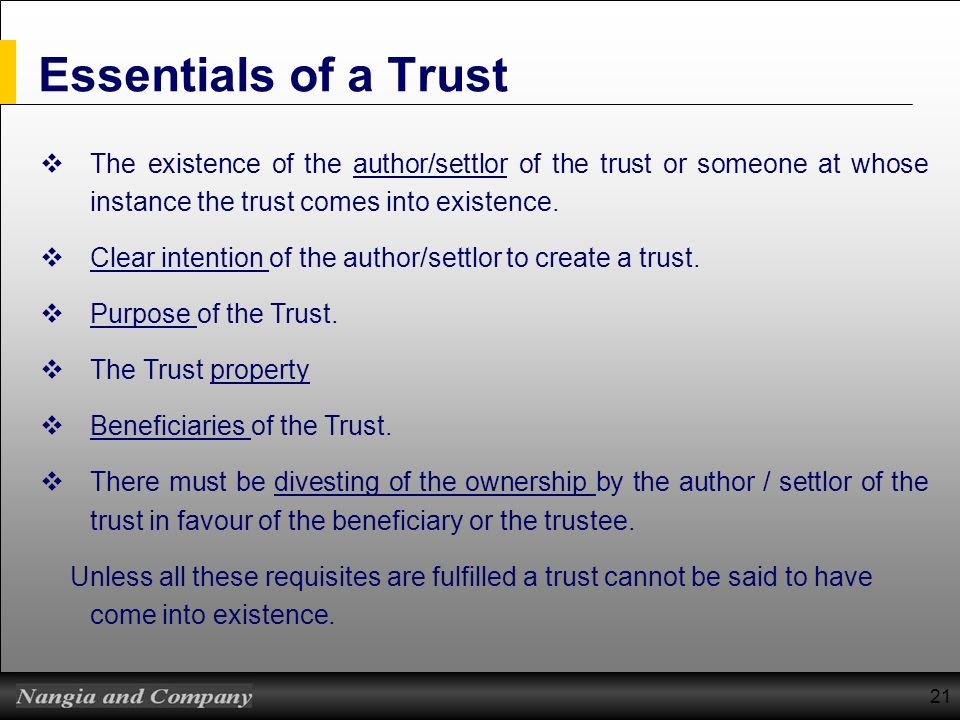 21 Essentials of a Trust The existence of the author/settlor of the trust or someone at whose instance the trust comes into existence. Clear intention