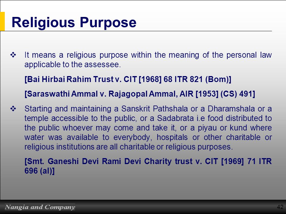42 Religious Purpose It means a religious purpose within the meaning of the personal law applicable to the assessee. [Bai Hirbai Rahim Trust v. CIT [1