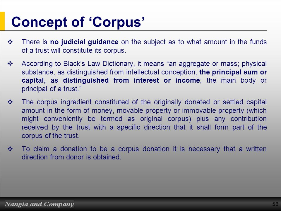58 Concept of Corpus There is no judicial guidance on the subject as to what amount in the funds of a trust will constitute its corpus. According to B