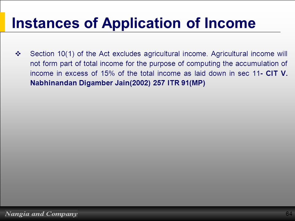 64 Instances of Application of Income Section 10(1) of the Act excludes agricultural income. Agricultural income will not form part of total income fo