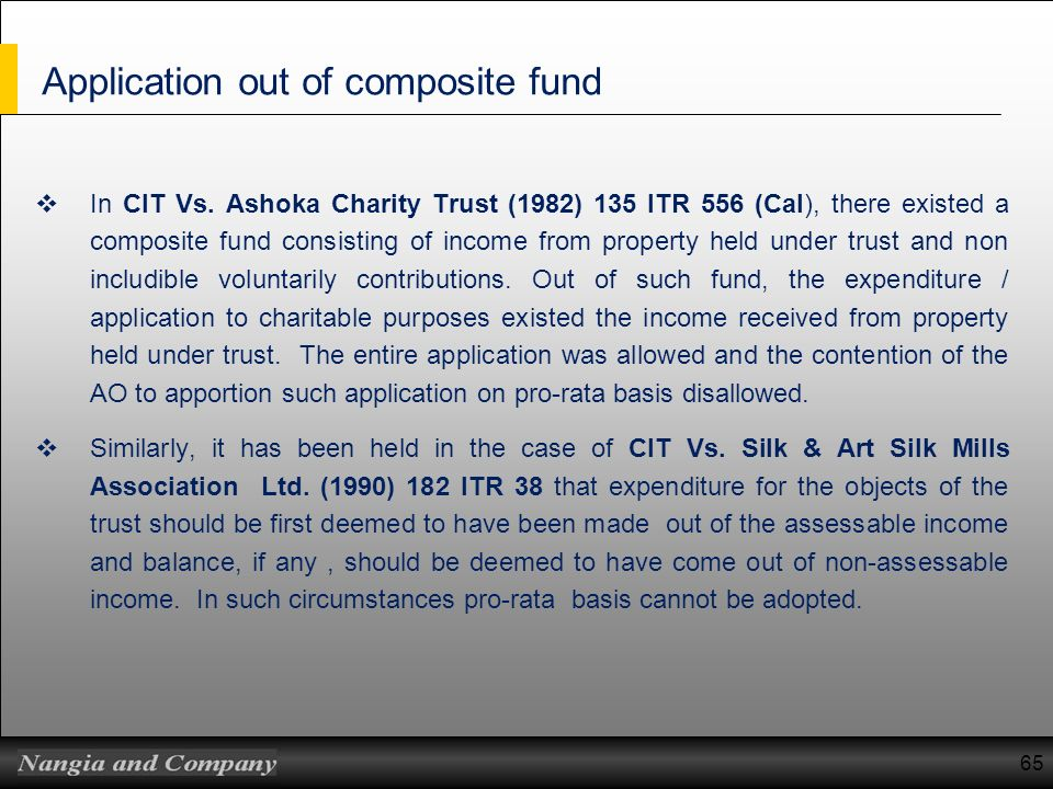 Application out of composite fund In CIT Vs. Ashoka Charity Trust (1982) 135 ITR 556 (Cal), there existed a composite fund consisting of income from p