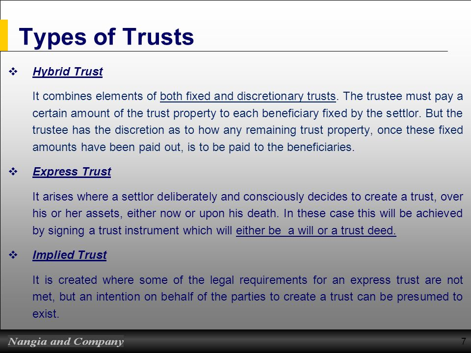 7 Types of Trusts Hybrid Trust It combines elements of both fixed and discretionary trusts. The trustee must pay a certain amount of the trust propert