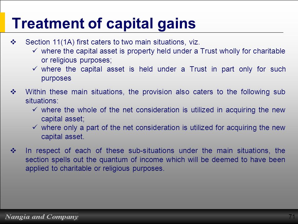 71 Treatment of capital gains Section 11(1A) first caters to two main situations, viz. where the capital asset is property held under a Trust wholly f